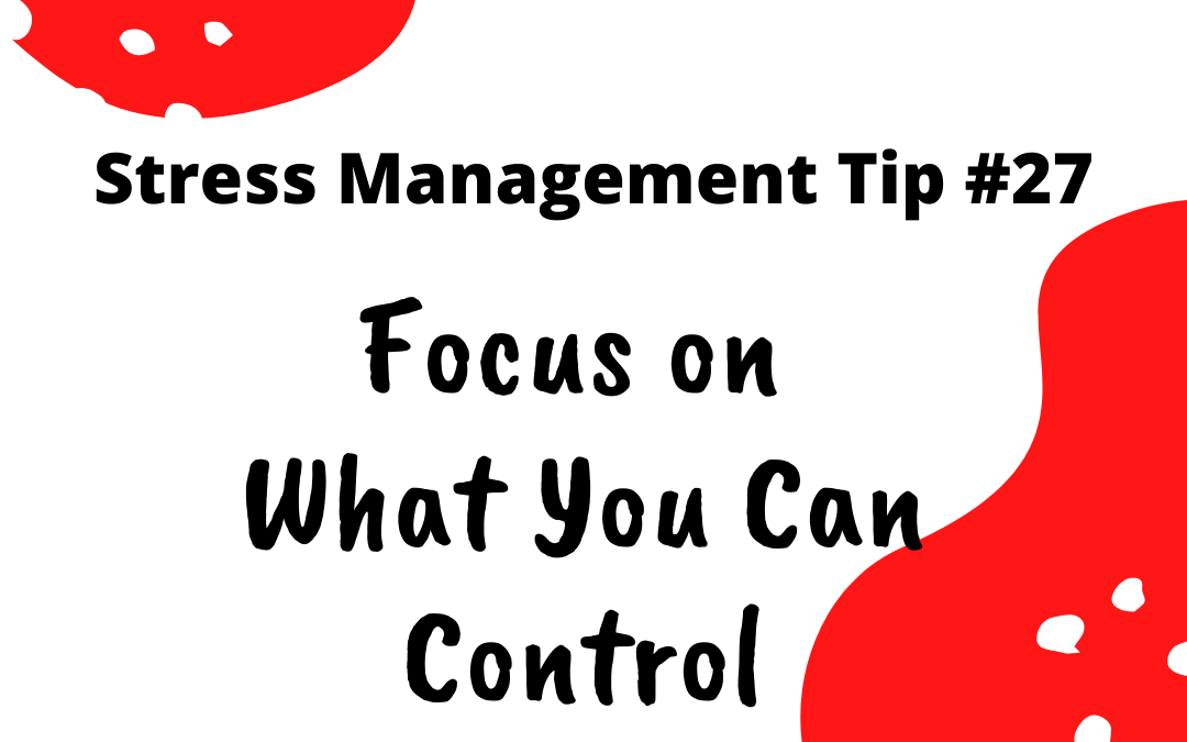 Stress Management Tip 27 - Focus on what you can control