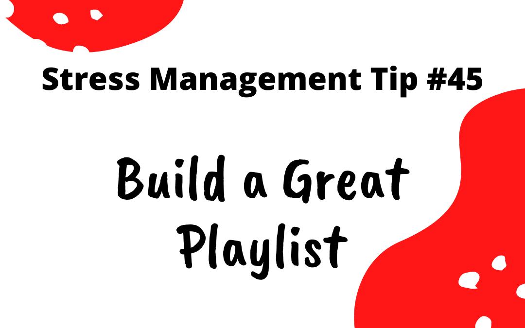 Stress Management Tip #45 - Build a Great Playlist