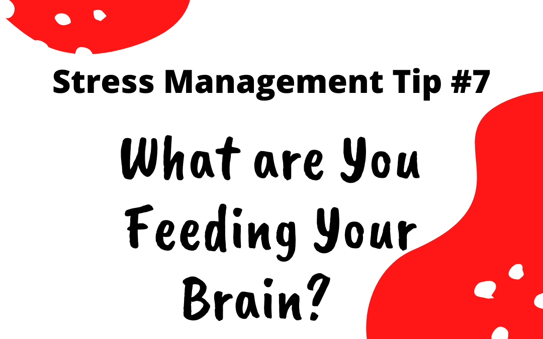 Stress Management Tip #7 - What are you feeding your brain?